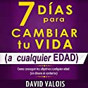 7 Días Para Cambiar Tu Vida [7 Days to Change Your Life]: A Cualquier Edad, Sin Dinero Ni Contactos [At Any Age, Without Money or Contacts] Audiobook by David Valois Narrated by Edson Matus