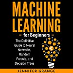 Machine Learning for Beginners: The Definitive Guide to Neural Networks, Random Forests, and Decision Trees | Jennifer Grange