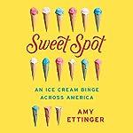 Sweet Spot: An Ice Cream Binge Across America   Amy Ettinger