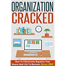 Organization Cracked : How To Effectively Organize Your House And Life to Become Stress FREE