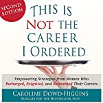 This Is Not the Career I Ordered: Empowering Strategies From Women Who Recharged, Reignited, and Reinvented Their Careers | Caroline Dowd-Higgins