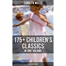 CAROLYN WELLS: 175+ Children's Classics in One Volume (Illustrated Edition): Novels, Poems, Stories, Fables & Charades for Children: Patty Fairfield Series, ... Mother Goose's Menagerie, The Jingle Book…