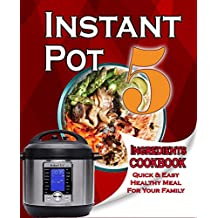Instant Pot 5-Ingredient Cookbook: Quick And Easy Meal For Your Family - Only 5 Ingredients Or Less