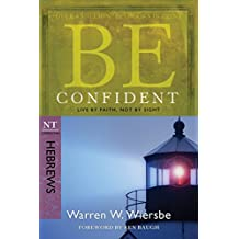 Be Confident (Hebrews): Live by Faith, Not by Sight (The BE Series Commentary)