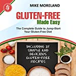 Gluten-Free Made Easy: The Complete Guide to Jump-Start Your Gluten-Free Diet | Mike Moreland