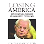 Losing America: Confronting a Reckless and Arrogant Presidency | Robert C. Byrd