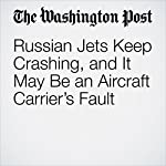 Russian Jets Keep Crashing, and It May Be an Aircraft Carrier's Fault | David Filipov,Andrew Roth