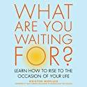 What are You Waiting For?: Learn How to Rise to the Occasion of Your Life Audiobook by Kristen Moeller Narrated by Jenifer Krist