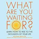 What are You Waiting For?: Learn How to Rise to the Occasion of Your Life | Kristen Moeller