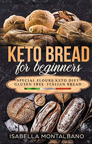 KETO BREAD for beginners: a Guide to Keto Diet, Low Carb Flours, Italian Baked Recipes, to Lose Weight without losing Energy, still Eating Delicious Foods. Baking Cookbook, Gluten-free Revised