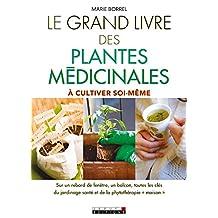 Le grand livre des plantes médicinales: À cultiver soi-même : sur un rebord de fenêtre, un balcon, toutes les clés du jardinage santé et de la phytothérapie maison (French Edition)