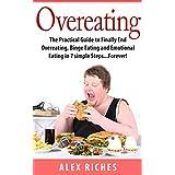 Overeating: The Practical Guide to Finally End Overeating, Binge Eating and Emotional Eating in 7 simple Steps...Forever! (binge eating cure, binge eating disorder, sugar detox Book 1)