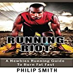 Running Riot: A Newbie's Running Guide to Burn Fat Fast | Philip Smith