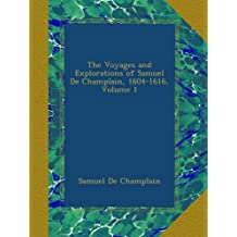 The Voyages and Explorations of Samuel De Champlain, 1604-1616, Volume 1