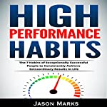 High Performance Habits: The 7 Habits of Exceptionally Successful People to Consistently Achieve Extraordinary Results in Life: Small Habits & High Performance Habits Series, Book 5 | Jason Marks