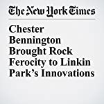 Chester Bennington Brought Rock Ferocity to Linkin Park's Innovations | Jon Caramanica