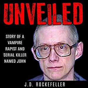Unveiled: Story of a Vampire Rapist and Serial Killer Named John Audiobook