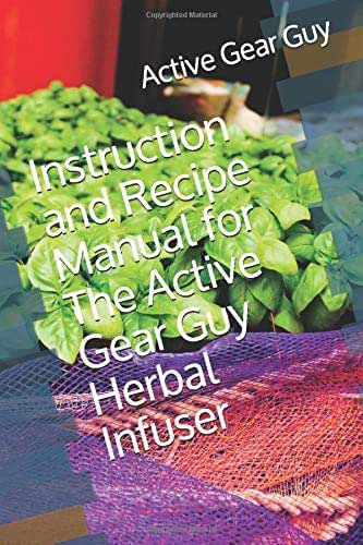 Instruction and Recipe Manual for The Active Gear Guy Herbal Infuser