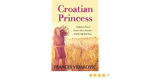 Croatian Princess: Confessions From A Croatian-Born Australian and Her Life Back Home