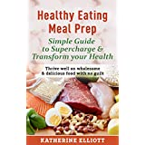Healthy Eating Meal Prep Simple Guide to Supercharge & Transform Your Health: Thrive well on wholesome & delicious food with no guilt