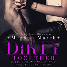 Dirty Together: The Dirty Billionaire Trilogy, Book 3 Audiobook by Meghan March Narrated by Elena Wolfe, Sebastian York