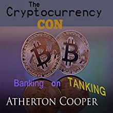 The Cryptocurrency Con: Banking on Tanking Audiobook by Atherton Cooper Narrated by Atherton Cooper