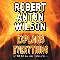 Robert Anton Wilson Explains Everything (or Old Bob Exposes His Ignorance) Speech by Robert Anton Wilson Narrated by Robert Anton Wilson