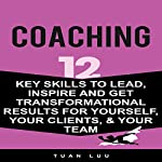 Coaching: 12 Key Skills to Lead, Inspire and Get Transformational Results for Yourself, Your Clients, & Your Team | Tuan Luu