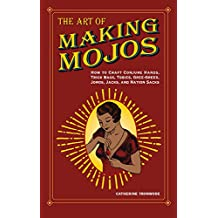 The Art of Making Mojos: How to Craft Conjure Hands, Trick Bags, Tobies, Gree-Grees, Jomos, Jacks, and Nation Sacks