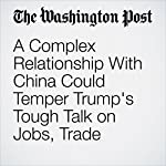 A Complex Relationship With China Could Temper Trump's Tough Talk on Jobs, Trade | Anne Gearan