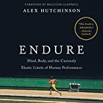 Endure: Mind, Body, and the Curiously Elastic Limits of Human Performance | Alex Hutchinson,Malcolm Gladwell - foreword
