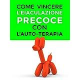 COME VINCERE L'EIACULAZIONE PRECOCE CON L'AUTO-TERAPIA (Italian Edition)