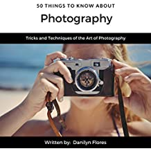 50 Things to Know About Photography: Tricks and Techniques of the Art of Photography