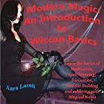 Modern Magic: An Introduction to Wiccan Basics: Learn the Basics of Meditation, Spell Weaving, Divination, Tool Kit Building, and Selecting Your Magical Name | Aura Lazuli