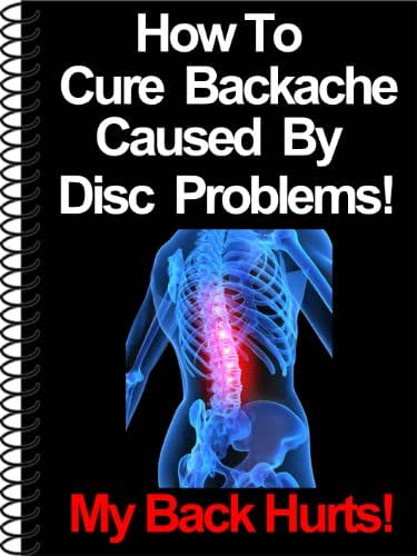 How To Cure Backache Caused By Disc Problems!: The Ultimate Guide To Understanding Disc Problems (My Back Hurts Book 2)