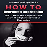 How to Overcome Depression: Get to Know the Symptoms and Learn the Right Treatment of Depression |  Manfred Werling eBooks