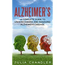Alzheimer's: A Complete Guide to Understanding and Managing Alzheimer's Disease