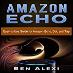 Amazon Echo: Easy-to-Use Guide for Amazon Echo, Dot, and Tap | Ben Alexi
