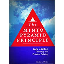 The Minto Pyramid Principle: Logic in Writing, Thinking, & Problem Solving