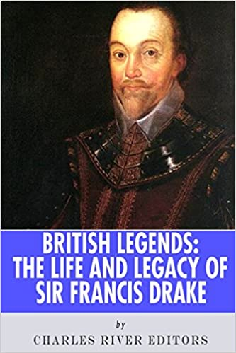 British Legends: The Life and Legacy of Sir Francis Drake