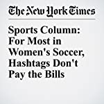 Sports Column: For Most in Women's Soccer, Hashtags Don't Pay the Bills | Juliet Macur