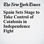 Spain Sets Stage to Take Control of Catalonia in Independence Fight | Raphael Minder