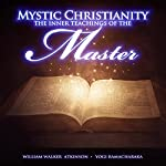 Mystic Christianity: The Inner Teachings of the Master |  Yogi Ramacharaka,William Walker Atkinson