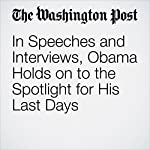 In Speeches and Interviews, Obama Holds on to the Spotlight for His Last Days | Greg Jaffe