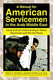 A Manual for American Servicemen in the Arab Middle East: Using Cultural Understanding to Defeat Adversaries a