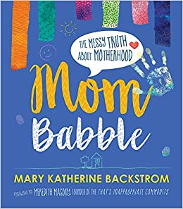 Mom Babble The Messy Truth About Motherhood Backstrom Mary