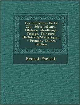 Les Industries De La Soie Sericiculture Filature Moulinage Tissage Teinture Histoire Statistique Amazon De Pariset Ernest Fremdsprachige Bucher
