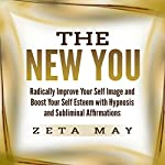 The New You: Radically Improve Your Self Image and Boost Your Self Esteem with Hypnosis and Subliminal Affirmations | Zeta May