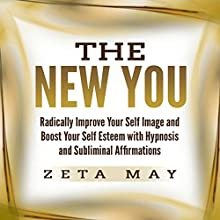 The New You: Radically Improve Your Self Image and Boost Your Self Esteem with Hypnosis and Subliminal Affirmations Speech by Zeta May Narrated by Infinity Productions