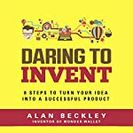 Daring to Invent: 8 Steps to Turn Your Idea into a Successful Product | Alan Beckley